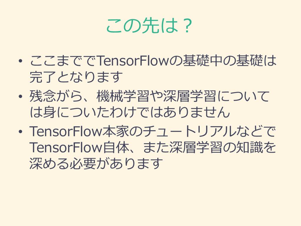 この先は? • ここまででTensorFlowの基礎中の基礎は 完了了となります • 残念念が...