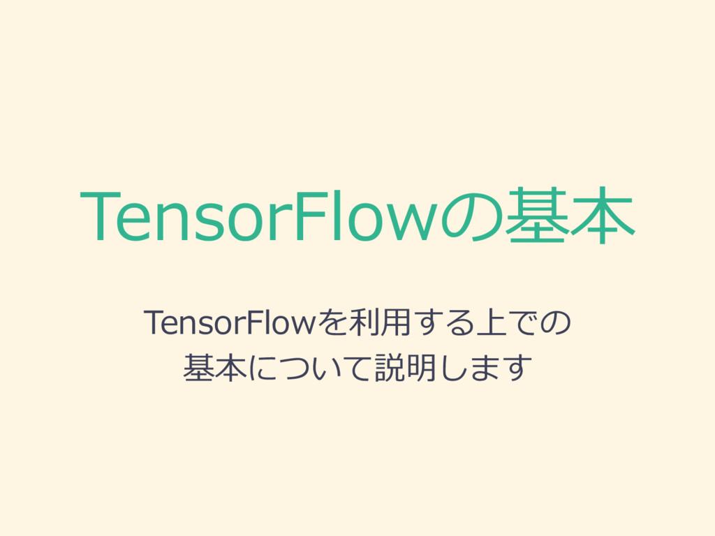 TensorFlowの基本 TensorFlowを利利⽤用する上での 基本について説明します