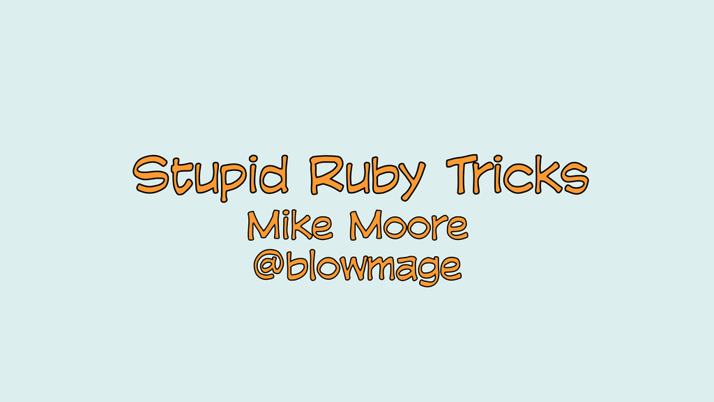 Stupid Ruby Tricks Stupid Ruby Tricks Mike Moor...