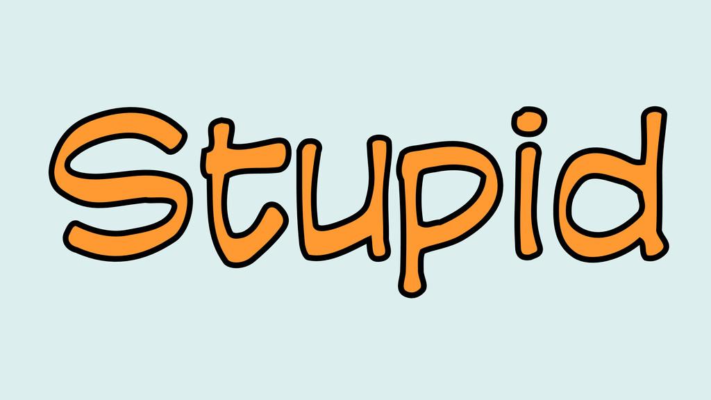 Stupid Stupid