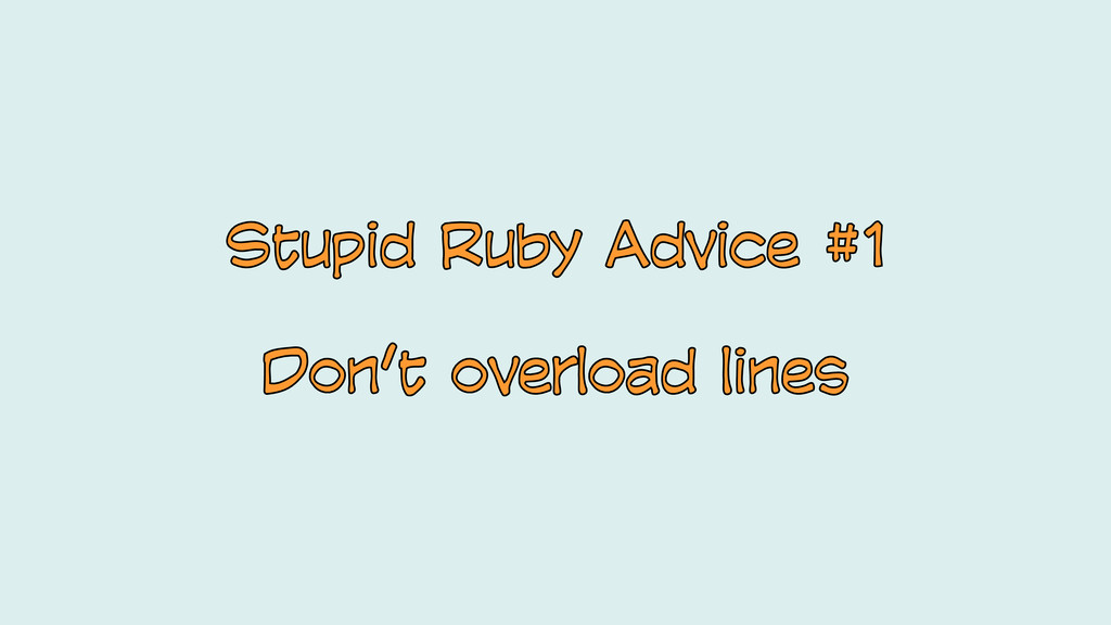 Stupid Ruby Advice #1 Don't overload lines Stup...