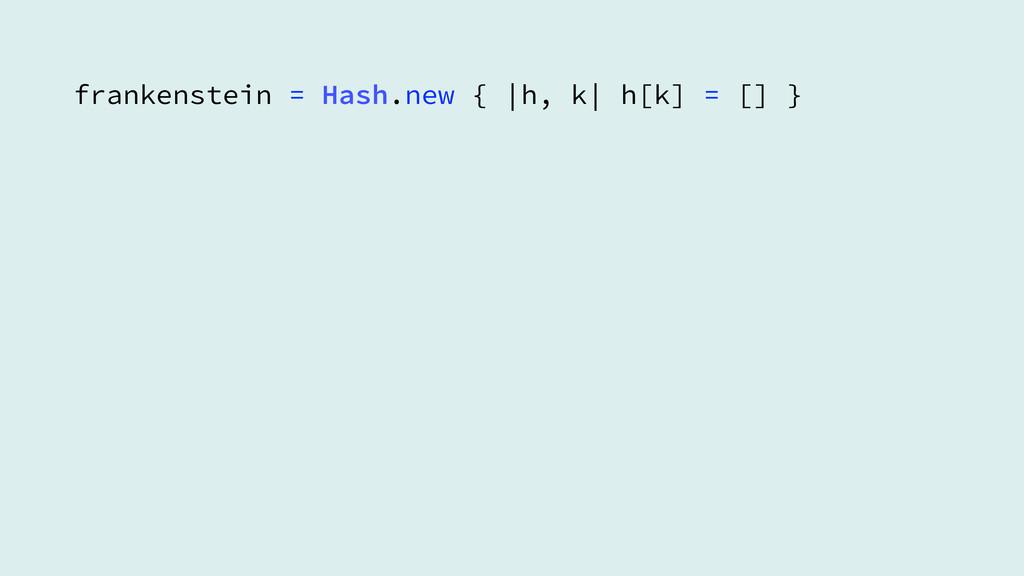 frankenstein = Hash.new {  h, k  h[k] = [] }