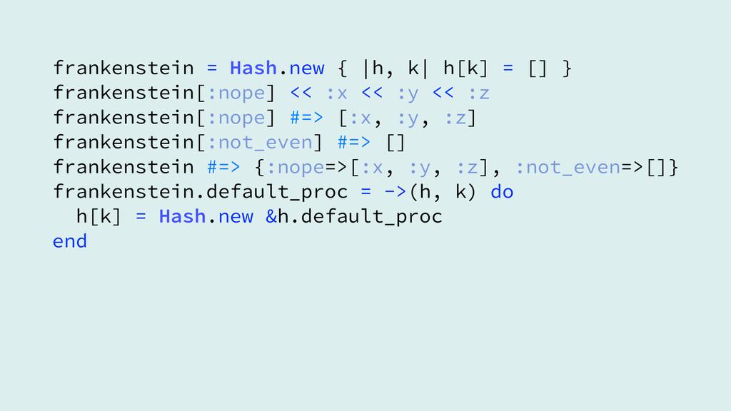 frankenstein = Hash.new {  h, k  h[k] = [] } fr...