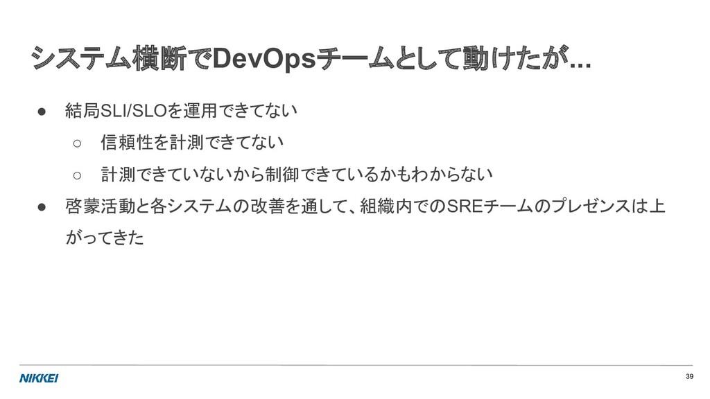 システム横断でDevOpsチームとして動けたが... ● 結局SLI/SLOを運用できてない ...