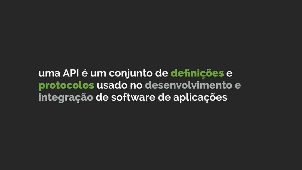 uma API é um conjunto de definições e protocolos...