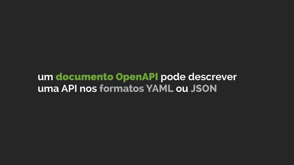 um documento OpenAPI pode descrever uma API nos...