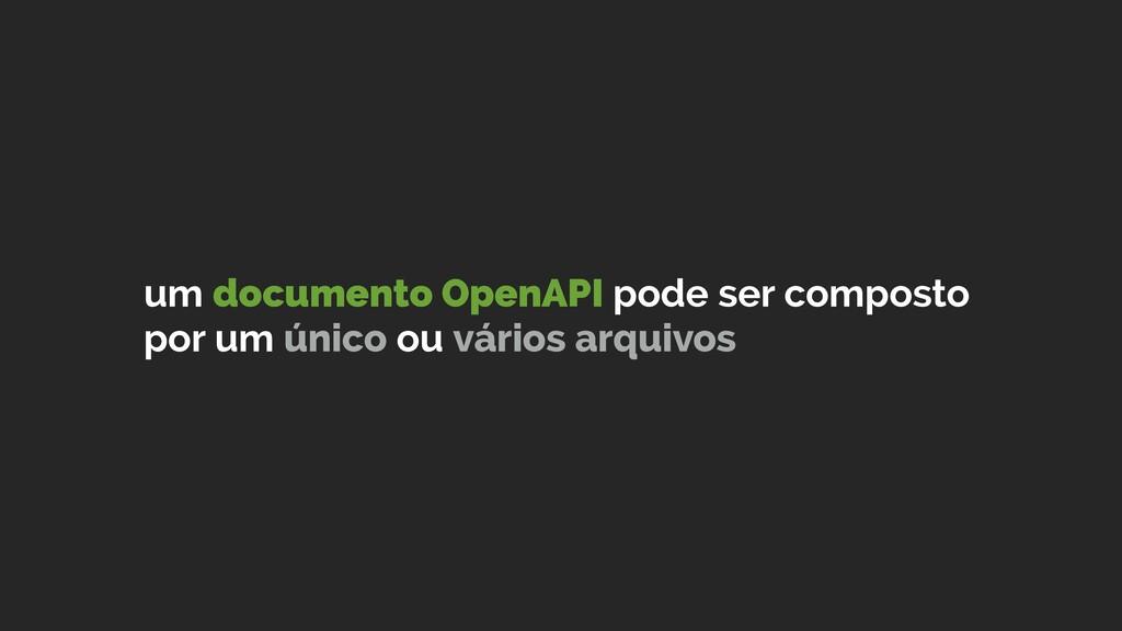 um documento OpenAPI pode ser composto por um ú...