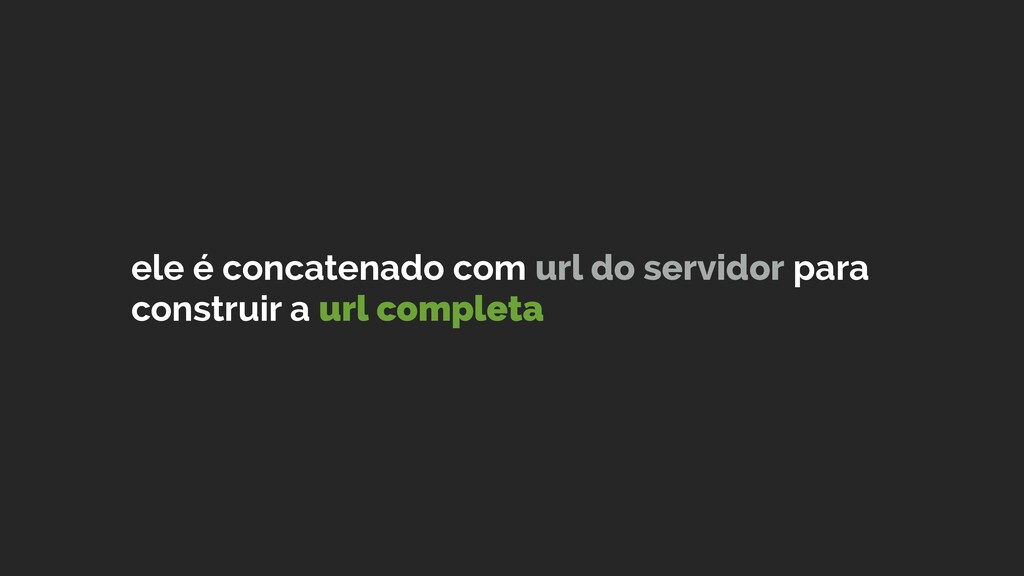 ele é concatenado com url do servidor para cons...