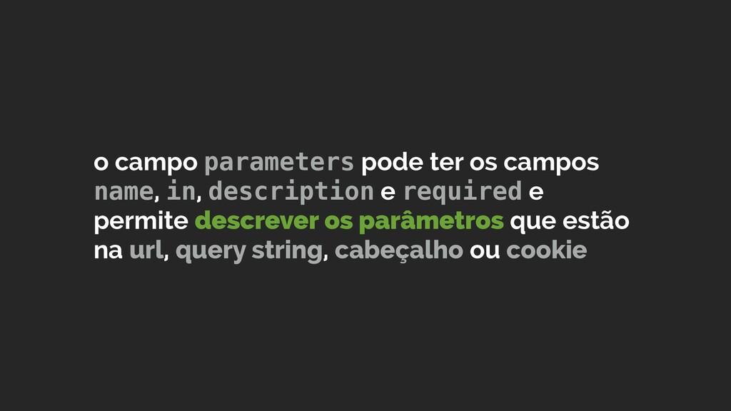 o campo parameters pode ter os campos name, in,...