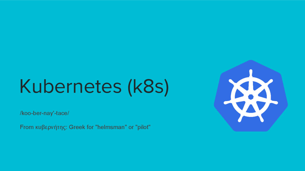 Kubernetes (k8s) /koo-ber-nay'-tace/ From κυβερ...