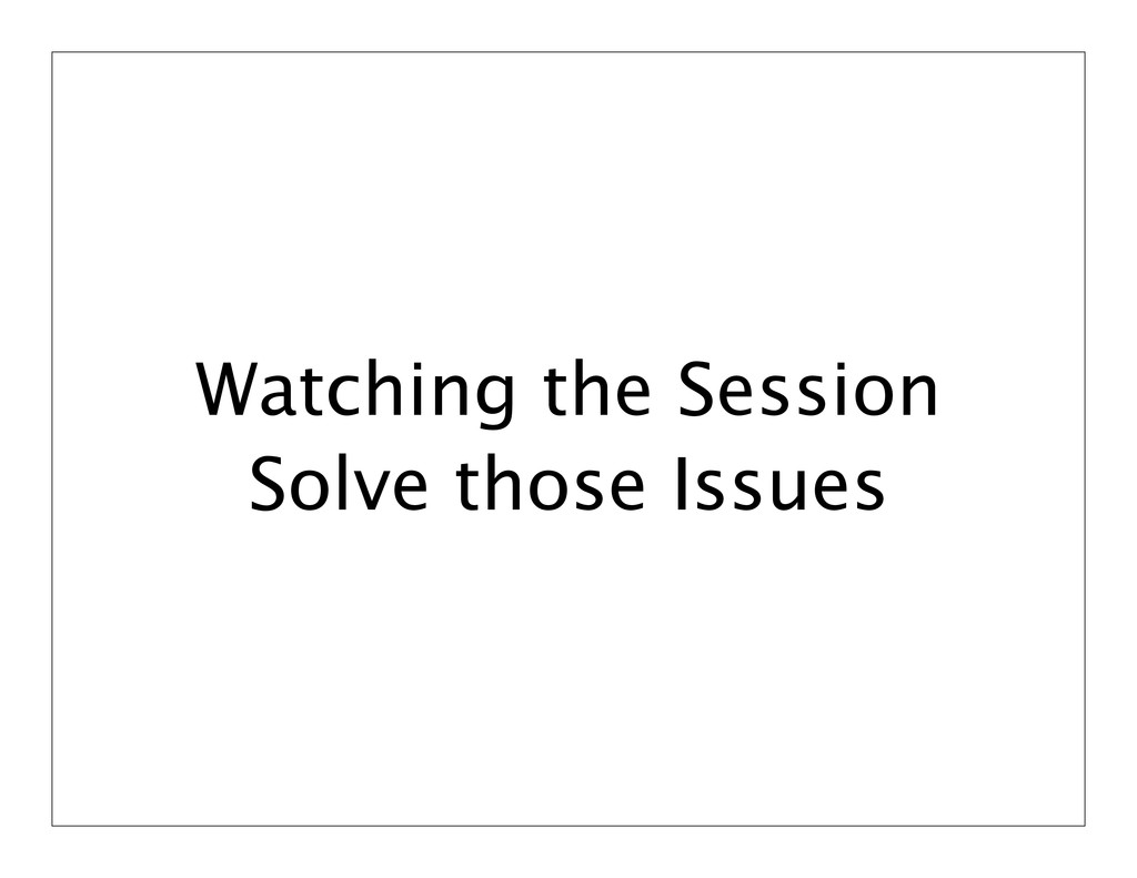 Watching the Session Solve those Issues