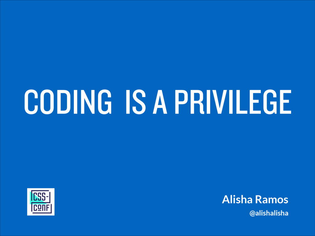 CODING IS A PRIVILEGE Alisha Ramos @alishalisha