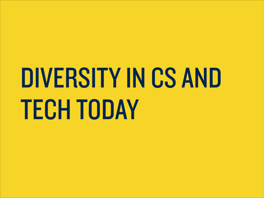 DIVERSITY IN CS AND TECH TODAY
