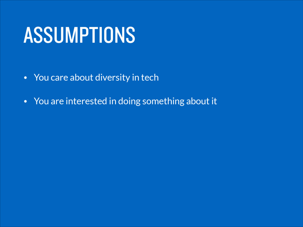 ASSUMPTIONS • You care about diversity in tech ...