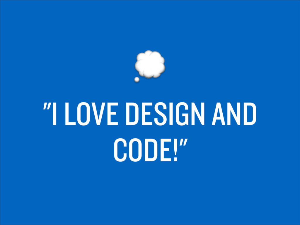 """I LOVE DESIGN AND CODE!"""