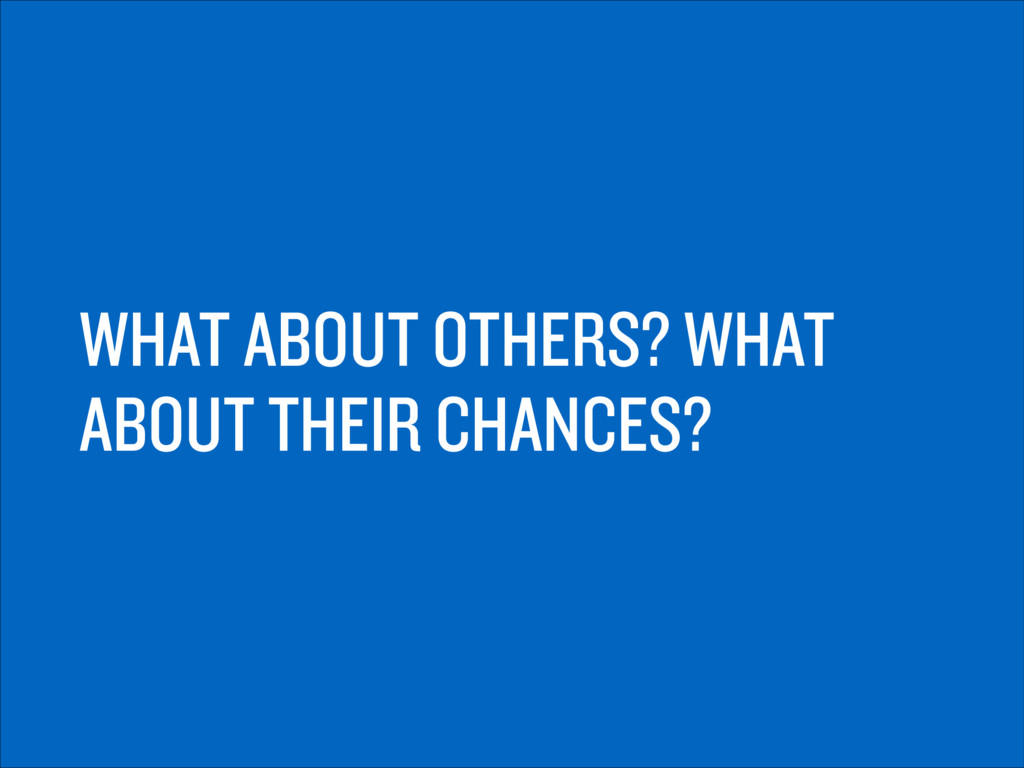 WHAT ABOUT OTHERS? WHAT ABOUT THEIR CHANCES?
