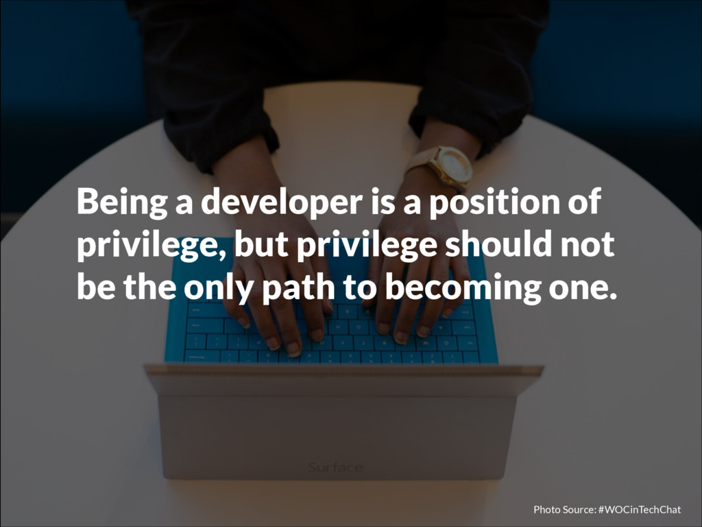 Being a developer is a position of privilege, b...