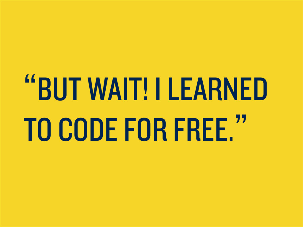 """BUT WAIT! I LEARNED TO CODE FOR FREE."""