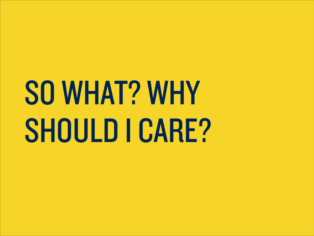 SO WHAT? WHY SHOULD I CARE?