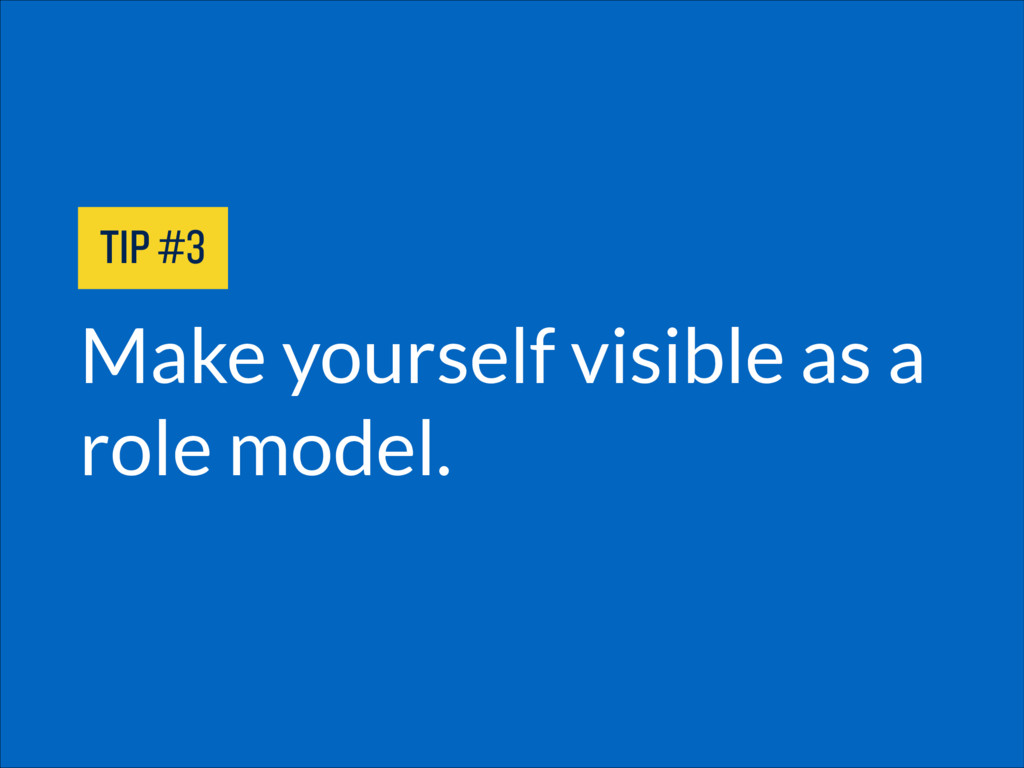 Make yourself visible as a role model. TIP #3
