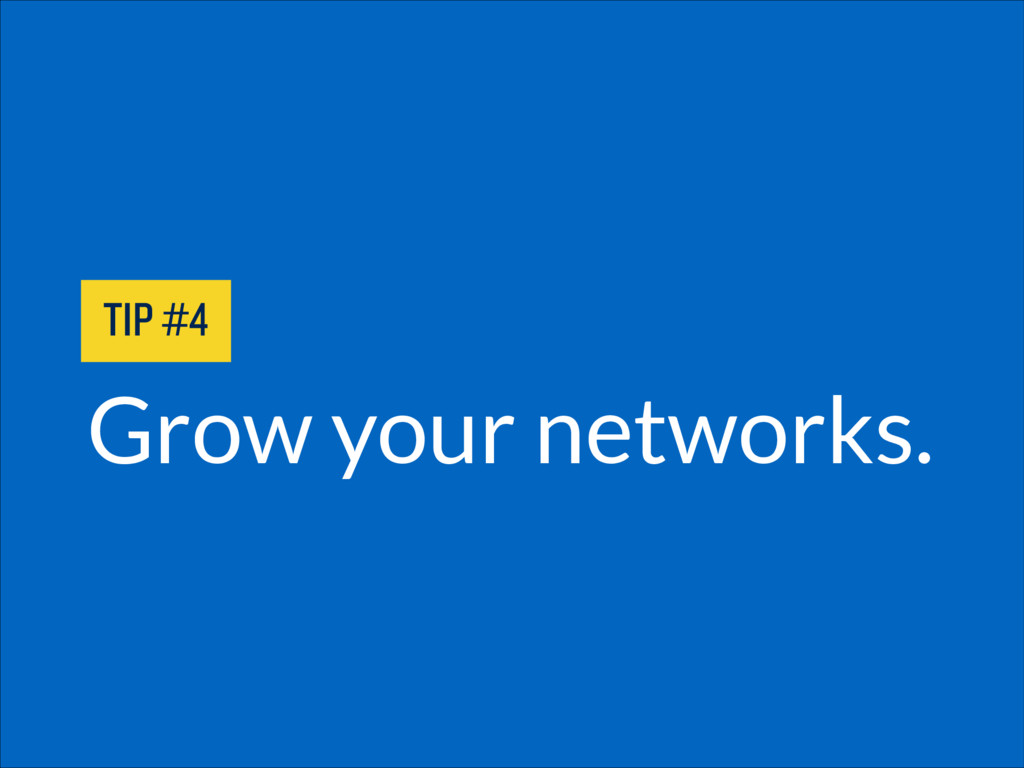 Grow your networks. TIP #4