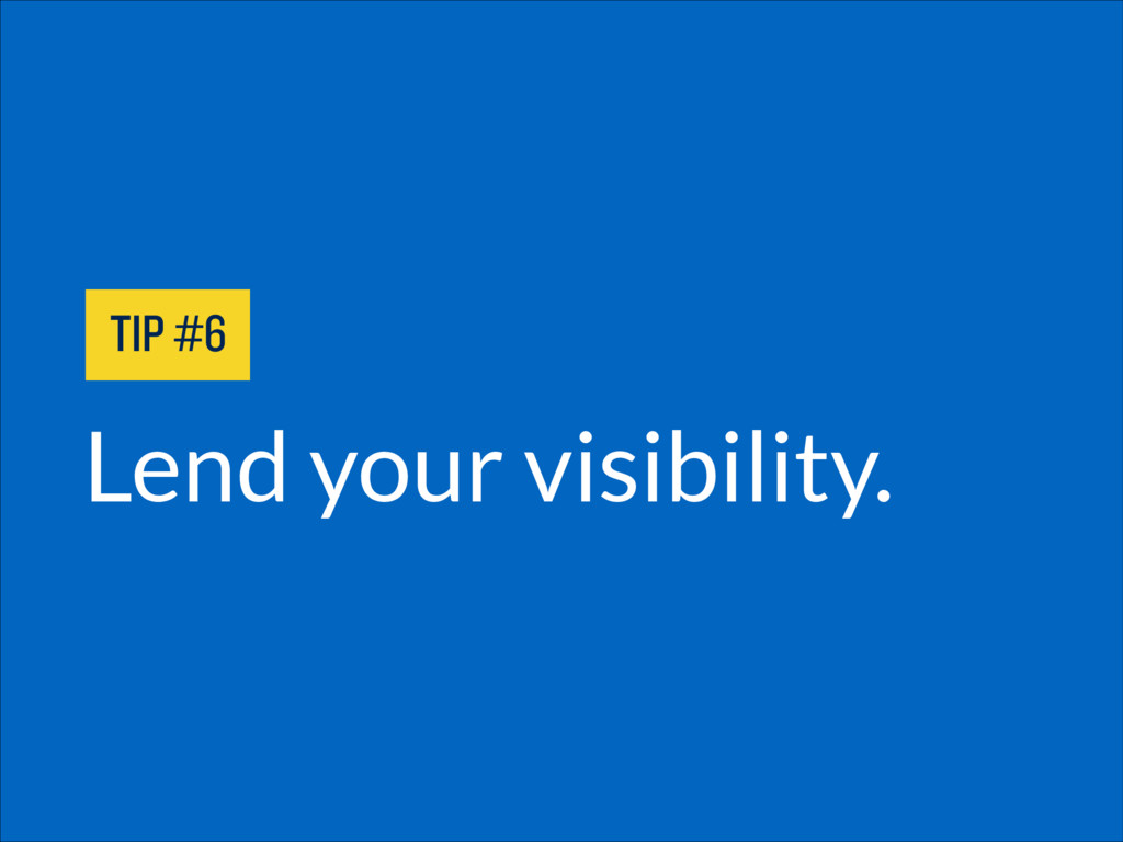 Lend your visibility. TIP #6