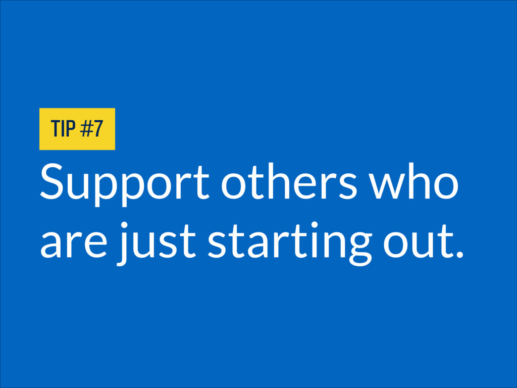 Support others who are just starting out. TIP #7