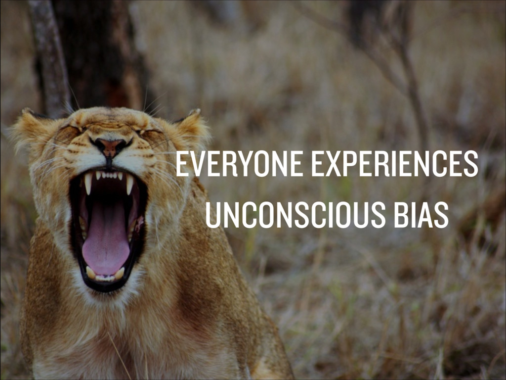 EVERYONE EXPERIENCES UNCONSCIOUS BIAS