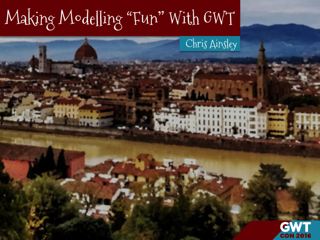 "Making Modelling ""Fun"" With GWT Chris Ainsley"