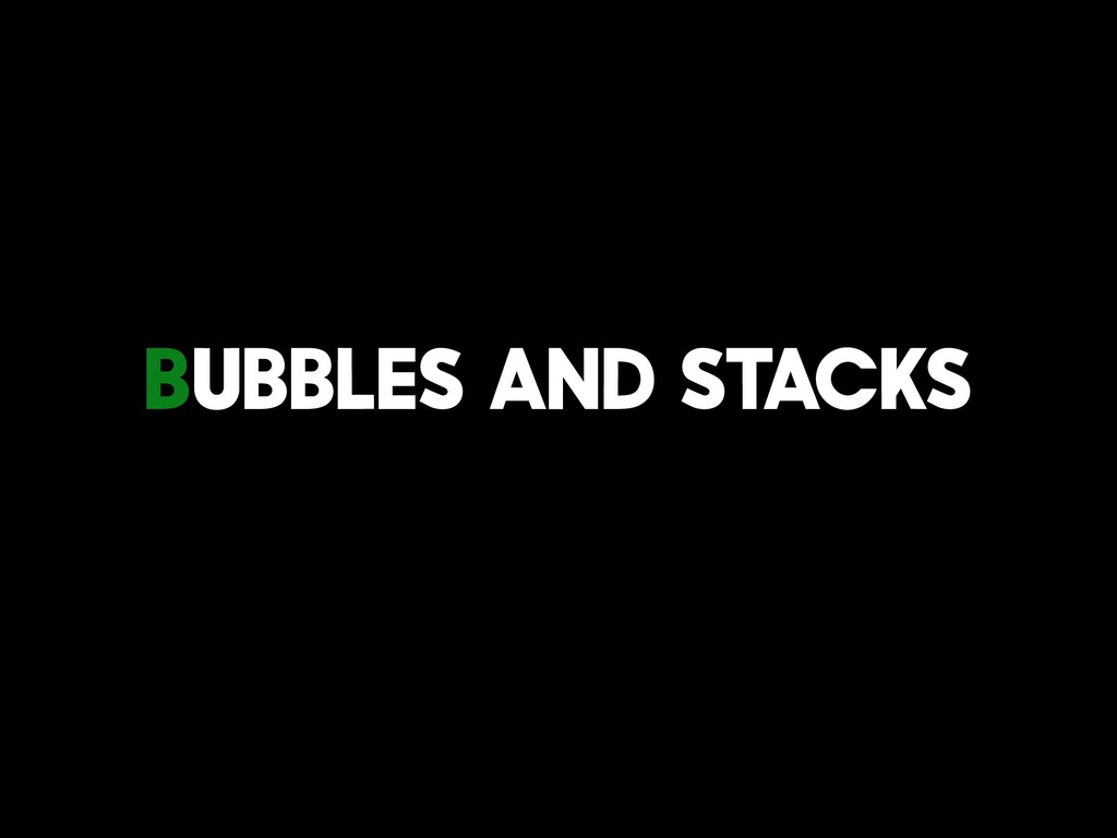 Bubbles And Stacks
