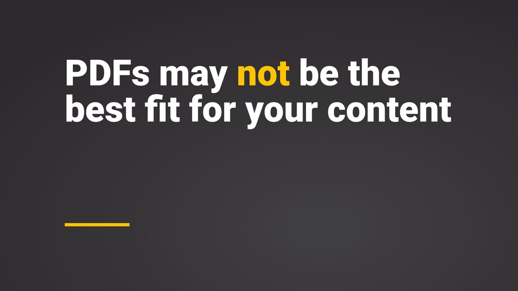 PDFs may not be the best fit for your content