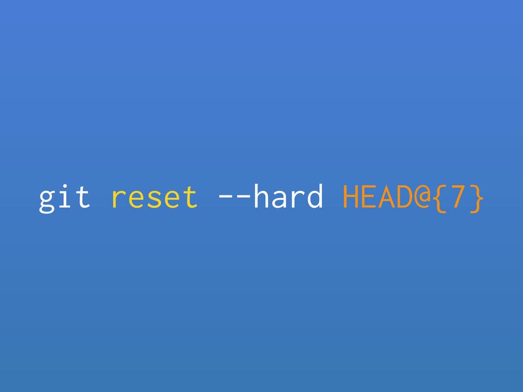 git reset --hard HEAD@{7}