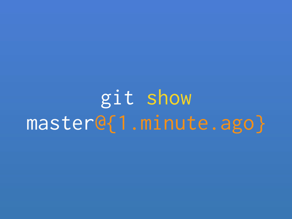 git show master@{1.minute.ago}