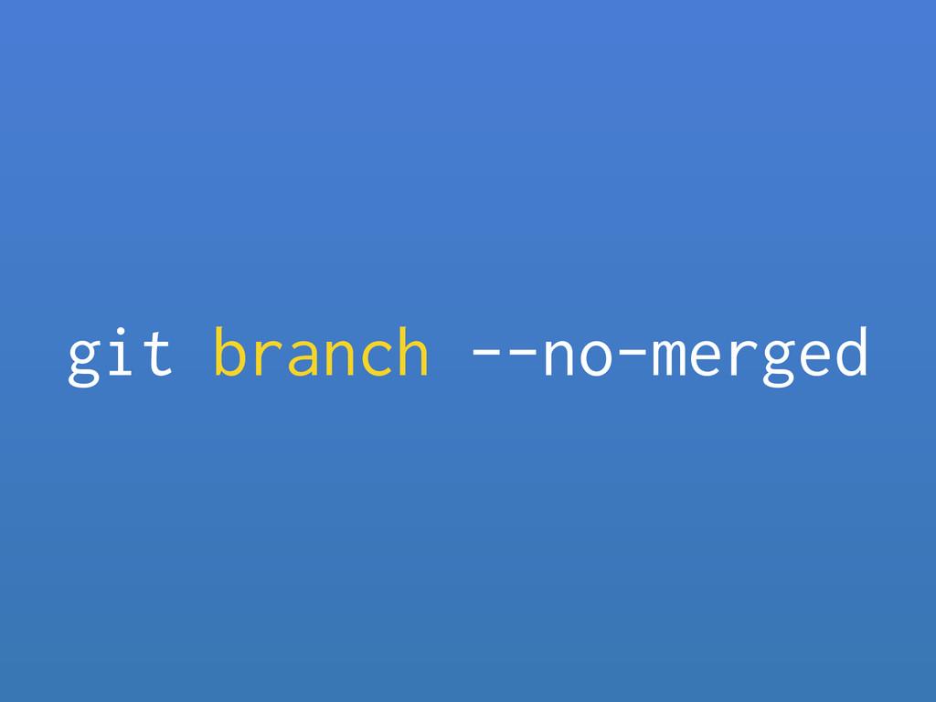 git branch --no-merged