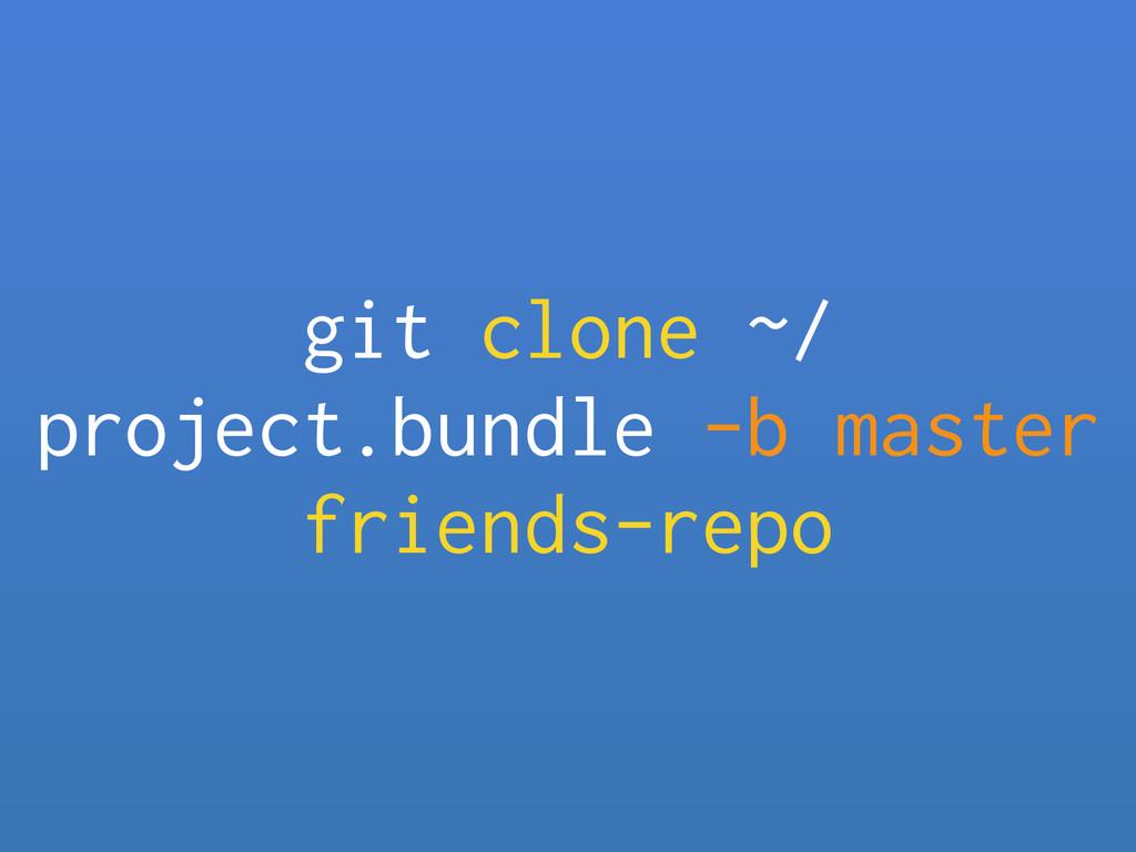 git clone ~/ project.bundle -b master friends-r...