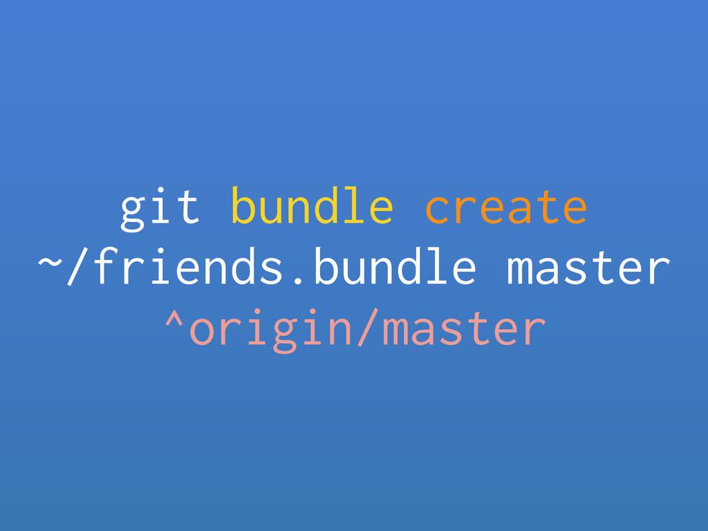 git bundle create ~/friends.bundle master ^ori...