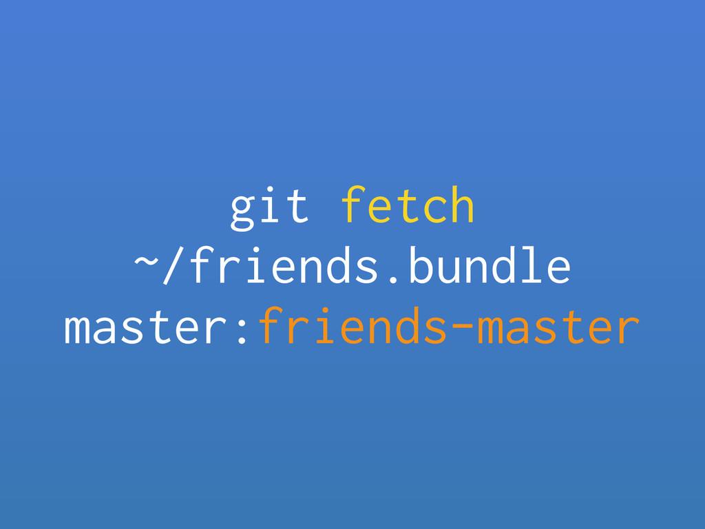git fetch ~/friends.bundle master:friends-mast...