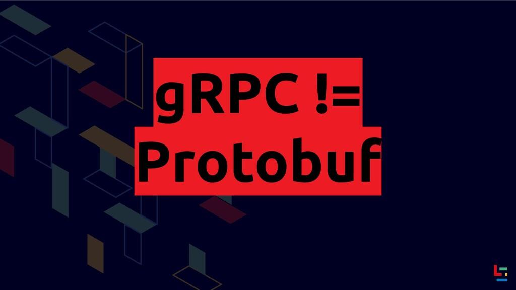 gRPC != Protobuf