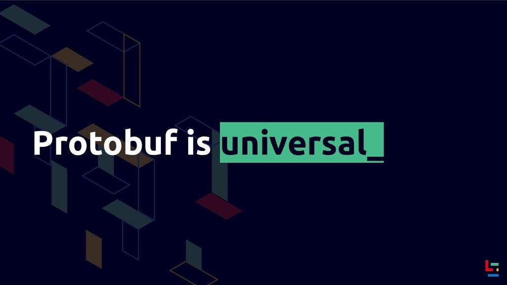 Protobuf is universal_