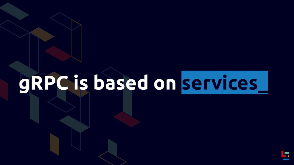 gRPC is based on services_