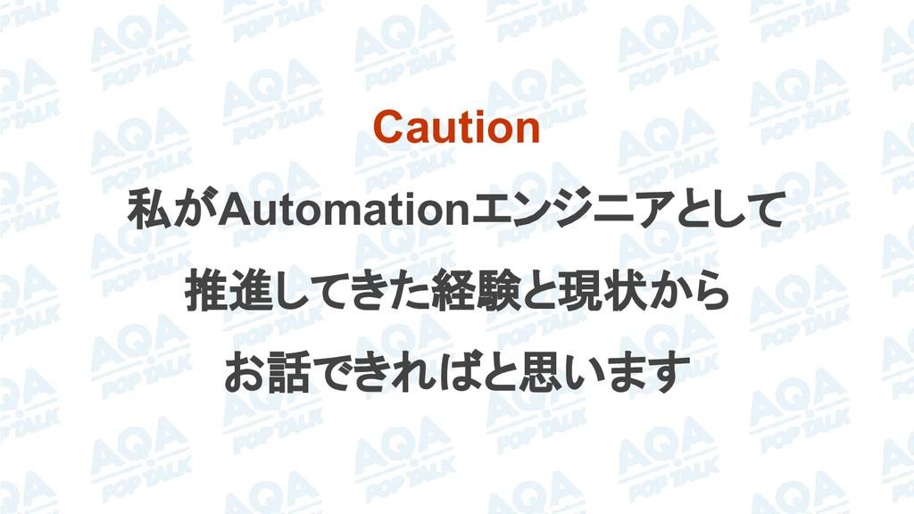 Caution 私がAutomationエンジニアとして 推進してきた経験と現状から お話でき...