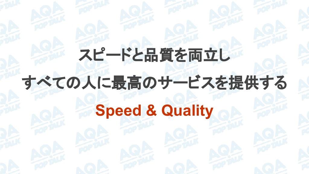 スピードと品質を両立し すべての人に最高のサービスを提供する Speed & Quality