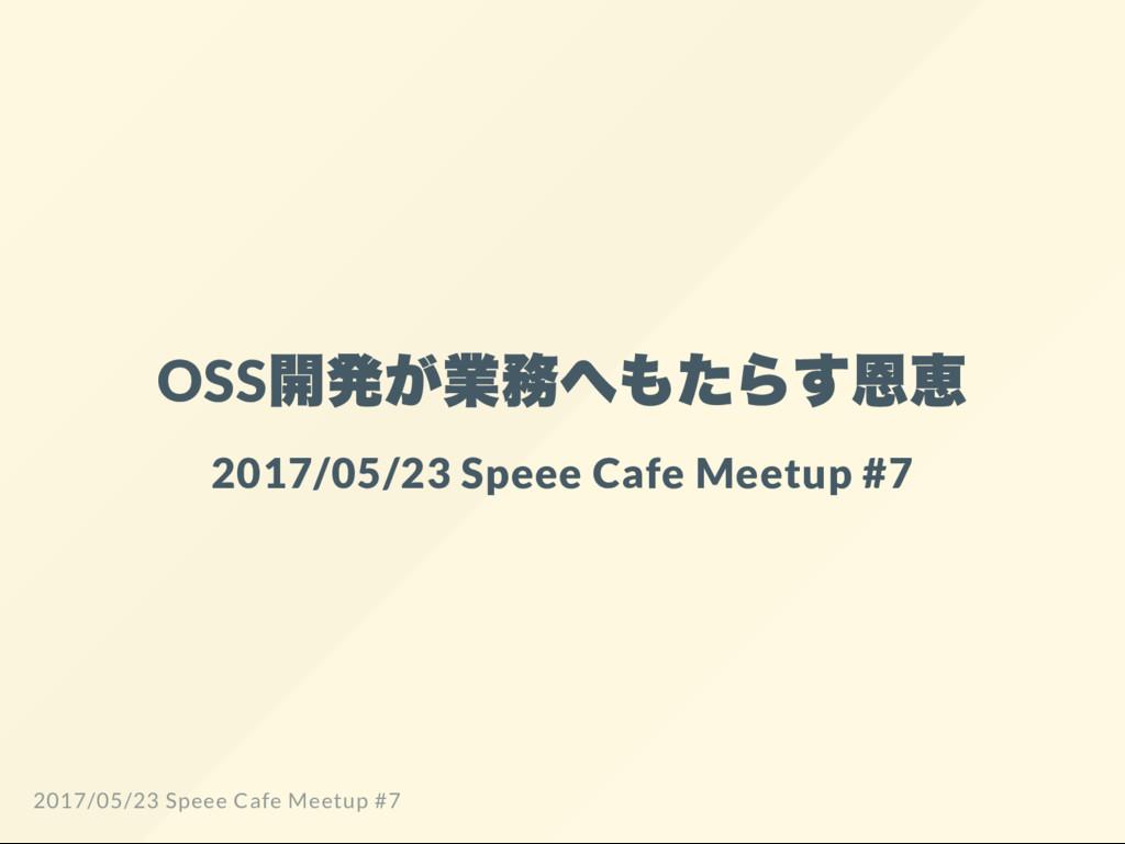 OSS 開発が業務へもたらす恩恵 2017/05/23 Speee Cafe Meetup #...