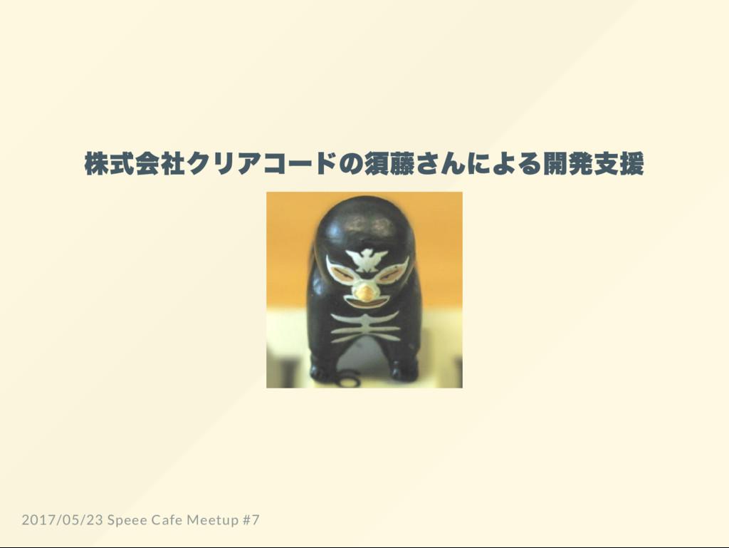 株式会社クリアコー ドの須藤さんによる開発支援 2017/05/23 Speee Cafe M...