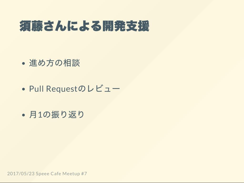 須藤さんによる開発支援 進め方の相談 Pull Request のレビュー 月1 の振り返り ...