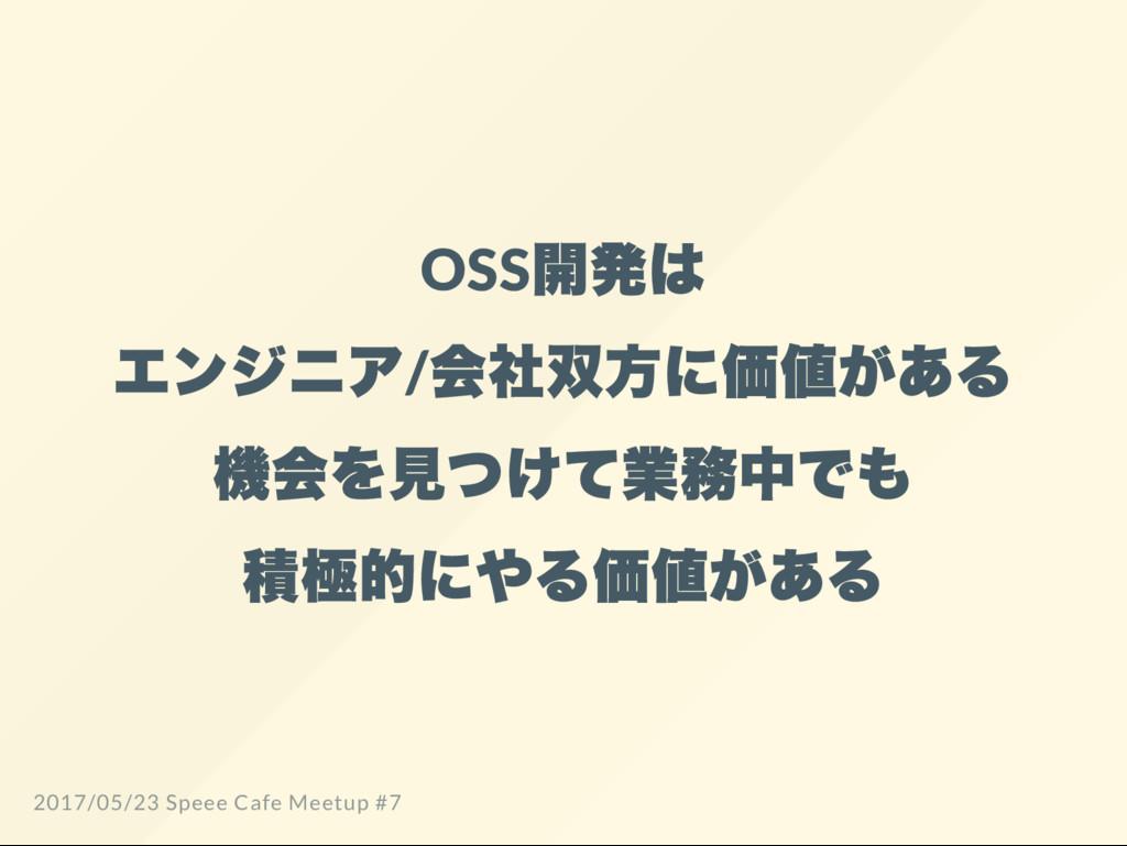OSS 開発は エンジニア/ 会社双方に価値がある 機会を見つけて業務中でも 積極的にやる価値...