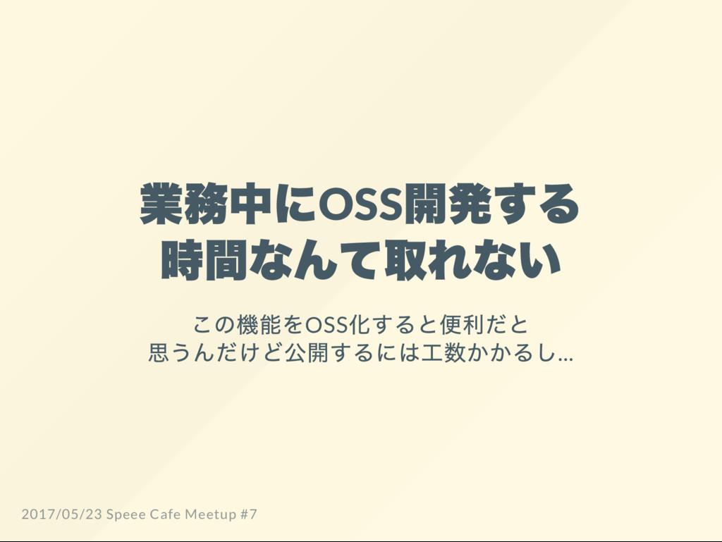 業務中にOSS 開発する 時間なんて取れない この機能をOSS 化すると便利だと 思うんだけど...