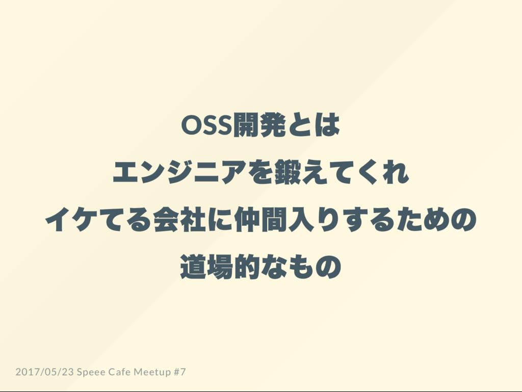 OSS 開発とは エンジニアを鍛えてくれ イケてる会社に仲間入りするための 道場的なもの 20...