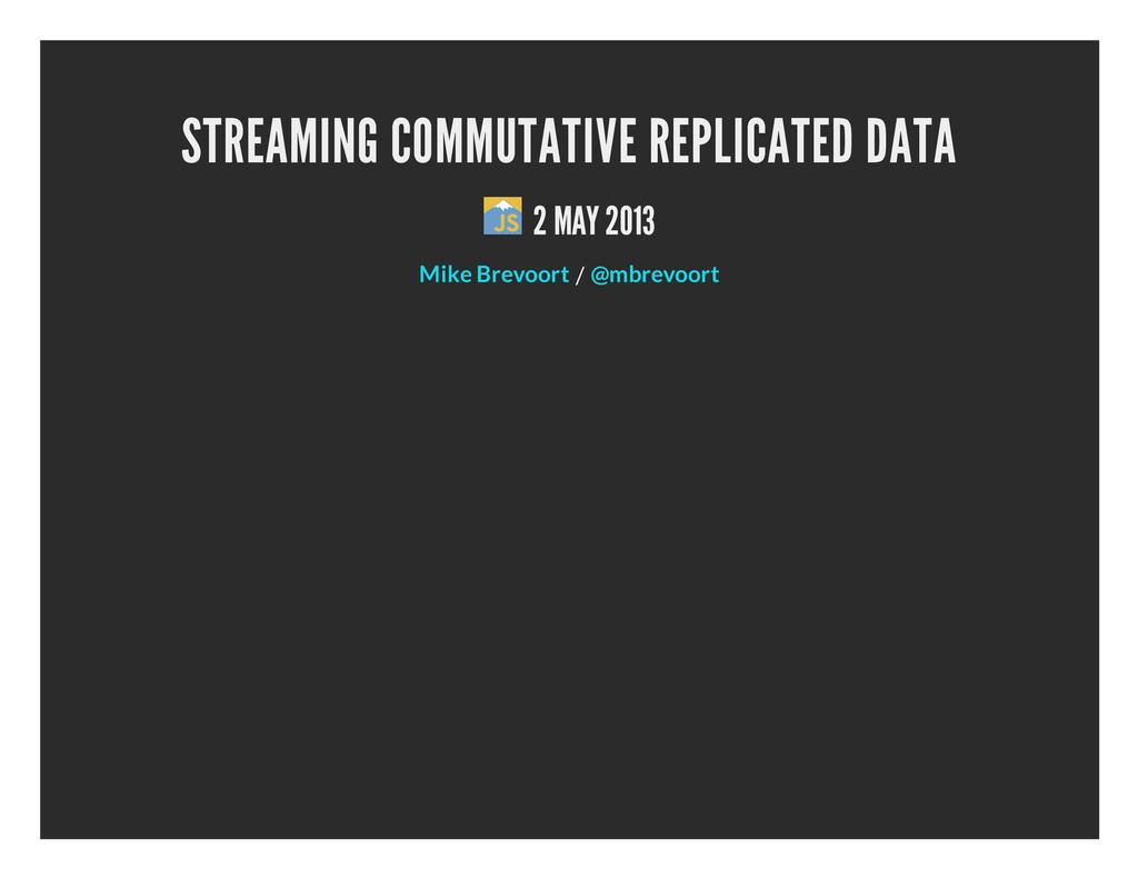 STREAMING COMMUTATIVE REPLICATED DATA 2 MAY 201...