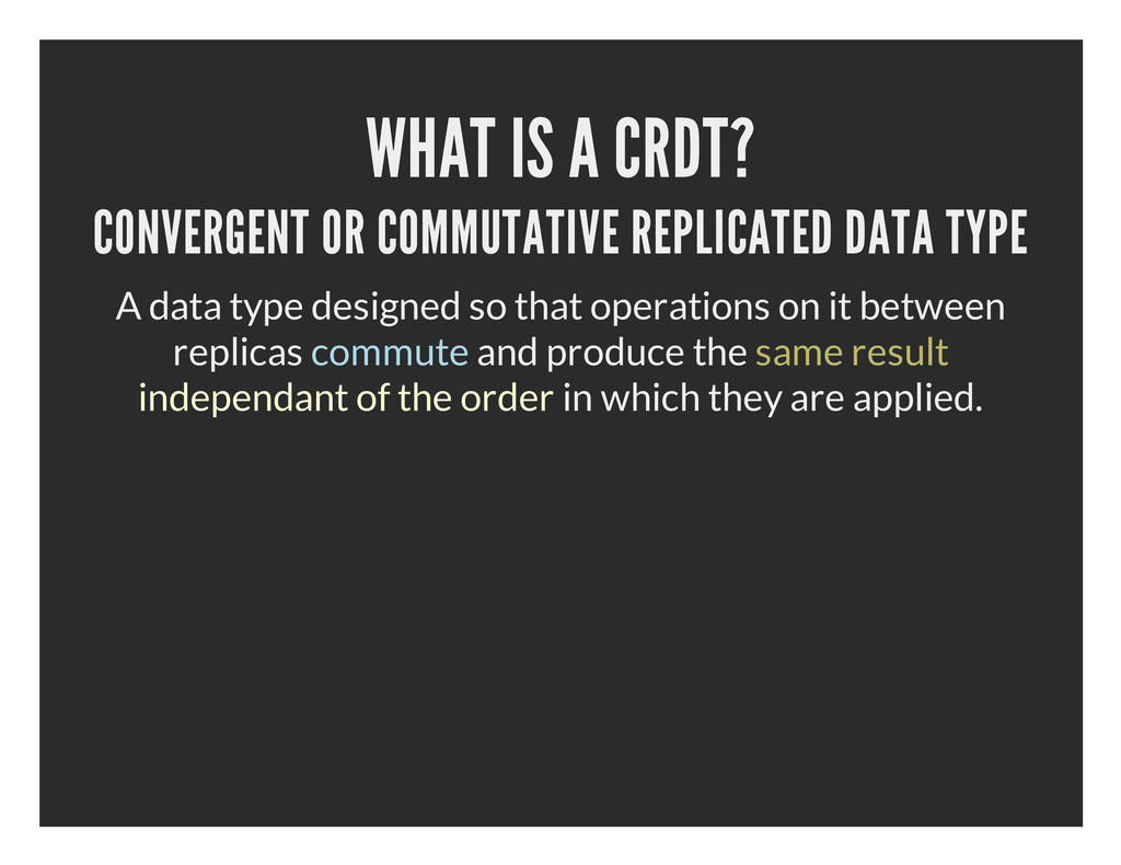 WHAT IS A CRDT? CONVERGENT OR COMMUTATIVE REPLI...